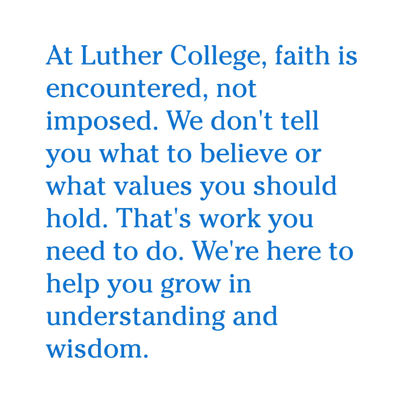 At Luther College, faith is encountered, not imposed. We don't tell you what to believe or what values you should hold. That's work you need to do. We're here to help you grow in understanding and wisdom.