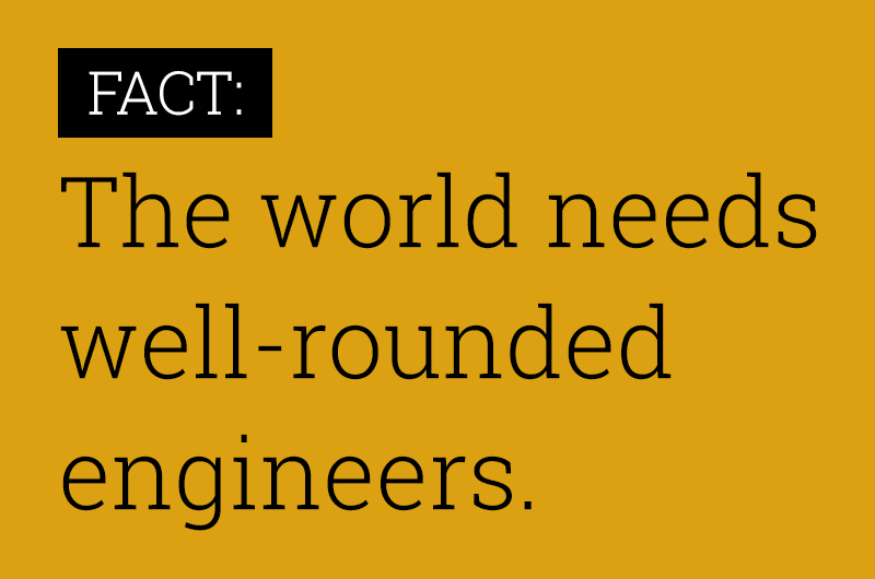 Fact: The world needs well-rounded engineers.
